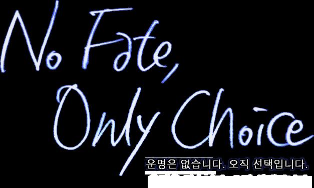 No Fate, Only Choice. 당신의 미래, 운명은 없습니다. 오직 선택입니다.